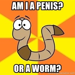 InsideJoke Worm - am i a penis? or a worm?