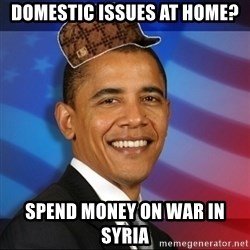Scumbag Obama - Domestic Issues at home? Spend money on war in Syria