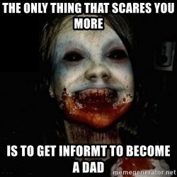 scary meme - The only thing that scares you more is to get informt to become a dad