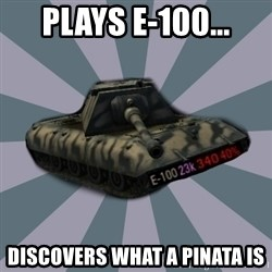 TERRIBLE E-100 DRIVER - plays e-100... discovers what a pinata is
