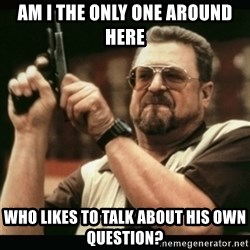 am i the only one around here - am i the only one around here who likes to talk about his own question?