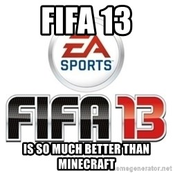 I heard fifa 13 is so real - FIFA 13 Is so much better than minecraft