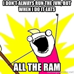 X ALL THE THINGS - i don't always run the jvm, but when i do it eats all the ram