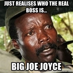 Good Guy Joe Kony - Just realises who the real boss is... BIG JOE JOYCE