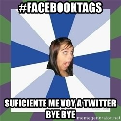 Annoying FB girl - #facebooktags suficiente me voy a twitter bye bye