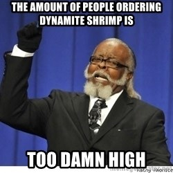 Too high - The amount of people ordering dynamite shrimp is too damn high