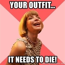 Amused Anna Wintour - Your outfit... IT NEEDS TO DIE!