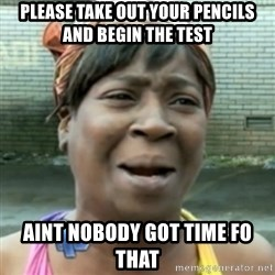 aint nobody got time fo dat - please take out your pencils and begin the test aint nobody got time fo that