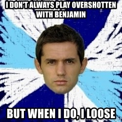 LULIC - I DON'T ALWAYS PLAY OVERSHOTTEN WITH BENJAMIN BUT WHEN I DO, I LOOSE