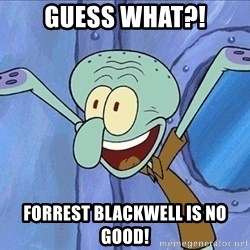 Guess What Squidward - Guess what?! forrest blackwell is no good!