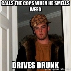 Scumbag Steve - Calls the cops when he smells weed Drives drunk