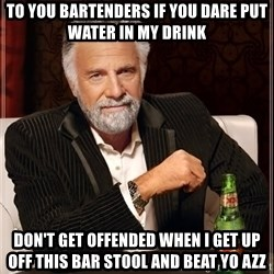 The Most Interesting Man In The World - To You Bartenders If you dare put water In My Drink Don't get Offended when i get up off this bar stool and beat yo azz