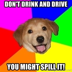 Advice Dog - Don't drink and drive you might spill it!