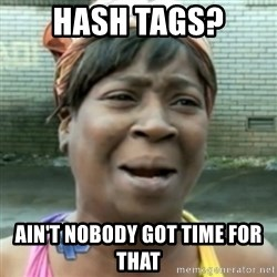 aint nobody got time fo dat - Hash tags? Ain't nobody got time for that