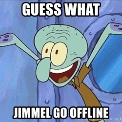 Guess What Squidward - GUESS WHAT  JIMMEL GO OFFLINE