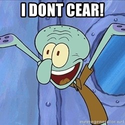 Guess What Squidward - i dont cear!