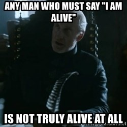 "Tywin Lannister - Any man who must say ""i am alive"" is not truly alive at all"