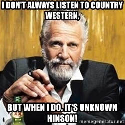 The Most Interesting Man In The World - I DON'T ALWAYS LISTEN TO COUNTRY WESTERN, BUT WHEN I DO. IT'S UNKNOWN HINSON!