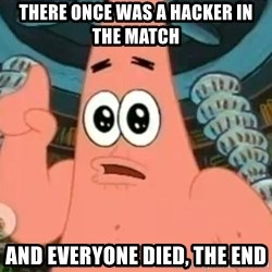 Patrick Says - there once was a hacker in the match and everyone died, the end