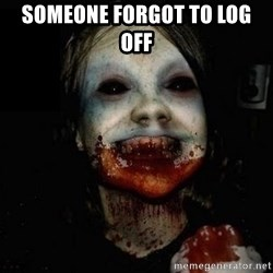 scary meme - Someone forgot to log off