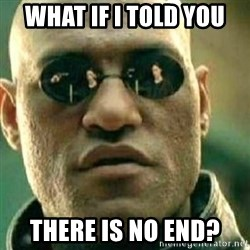 What If I Told You - what if i told you there is no end?