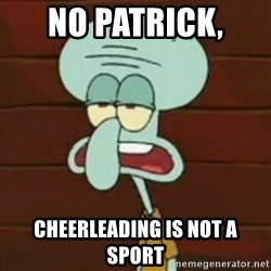 no patrick mayonnaise is not an instrument - no patrick,  cheerleading is not a sport