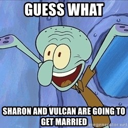 Guess What Squidward - GUESS WHAT Sharon AND VULCAN ARE GOING TO GET MARRIED