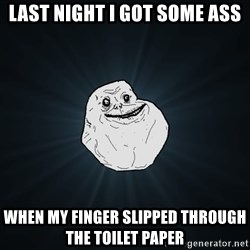 Forever Alone - last night i got some ass when my finger SLIPPED THROUGH the TOILET paper