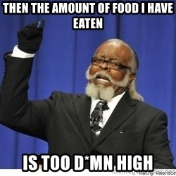 Too high - Then the amount of food I have eaten Is too d*mn high