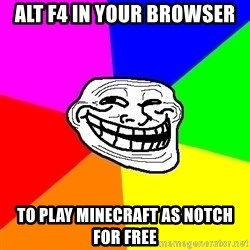 Trollface - ALT F4 in your browser to play minecraft as notch for free