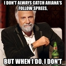 The Most Interesting Man In The World - I don't always catch ariana's follow sprees, but when i do, i don't