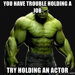 incrediblehulk - You have trouble holding a job Try holding an actor