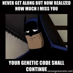 Sad Batman - Never get along but now realized how much i miss you your genetic code shall continue