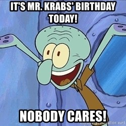Guess What Squidward - IT'S MR. KRABS' BIRTHDAY TODAY! NOBODY CARES!