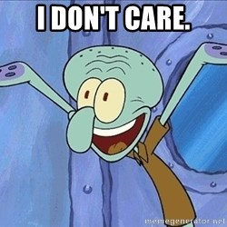 Guess What Squidward - i don't care.