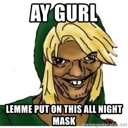 Link Pedreiro - Ay gurl lemme put on this all night mask