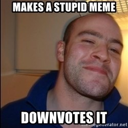 Good Guy Greg - Non Smoker - Makes A Stupid Meme Downvotes it