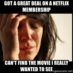 First World Problems - got a great deal on a netflix membership can't find the movie i really wanted to see