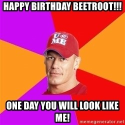 Hypocritical John Cena - HAPPY BIRTHDAY BEETROOT!!! ONE DAY YOU WILL LOOK LIKE ME!