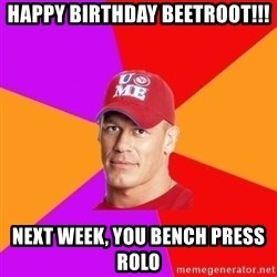 Hypocritical John Cena - happy birthday beetroot!!! NEXT WEEK, YOU BENCH PRESS ROLO