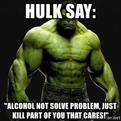 "incrediblehulk - Hulk Say: ""Alcohol not solve problem, just kill part of you that cares!"""