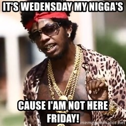 Trinidad James meme  - it's wedensday my nigga's cause i'am not here friday!