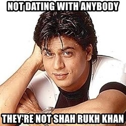 Shah Rukh Khan - not dating with anybody they're not Shah Rukh Khan