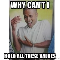Why Can't I Hold All These?!?!? - Why can't I Hold all these values