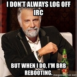 The Most Interesting Man In The World - I don't always log off IRC But when I do, I'm BRB rebooting.