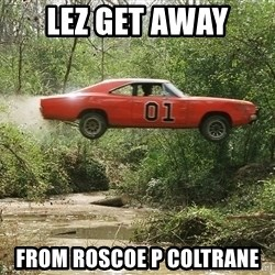 Dukes of Hazzard - lez get away  from roscoe p coltrane