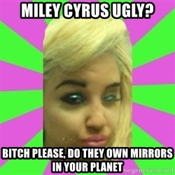 Manda Please! - MILEY CYRUS UGLY? BITCH PLEASE, DO THEY OWN MIRRORS IN YOUR PLANET