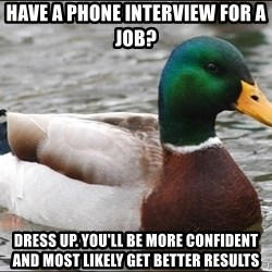 Actual Advice Mallard 1 - have a phone interview for a job?  dress up. you'll be more confident and most likely get better results