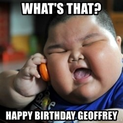 fat chinese kid - What's that? Happy Birthday Geoffrey