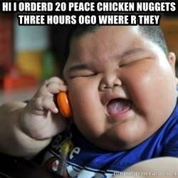 fat chinese kid - hi i orderd 20 peace chicken nuggets three hours ogo where r they
